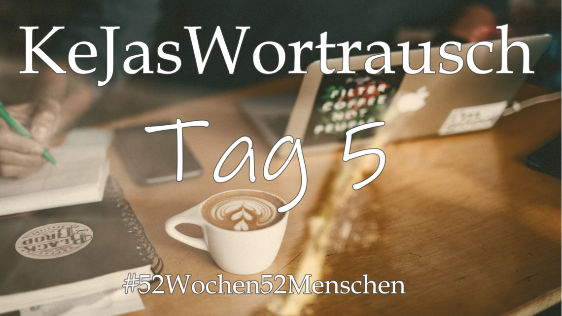 #52Wochen52Menschen: KW17 – KeJasWortrausch – Tag 5