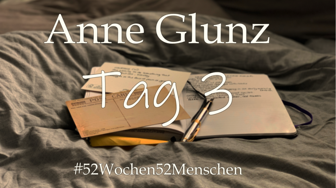 #52Wochen52Menschen: KW27 – Anne Glunz – Tag 3