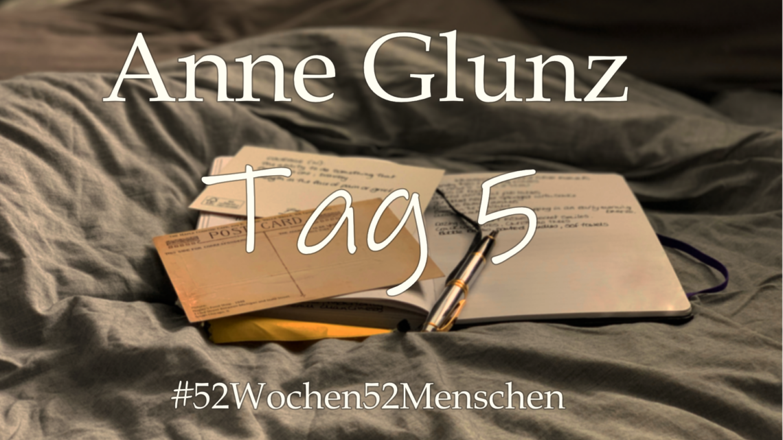 #52Wochen52Menschen: KW27 – Anne Glunz – Tag 5